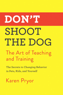 Don't Shoot the Dog: The Art of Teaching and Trai